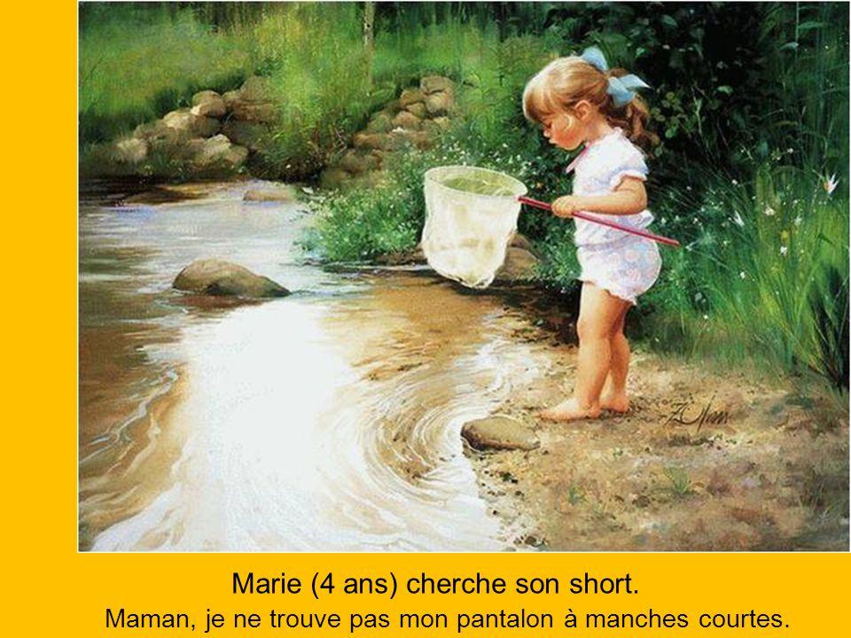 Marie (4 ans) cherche son short. Maman, je ne trouve pas mon pantalon à manches courtes.