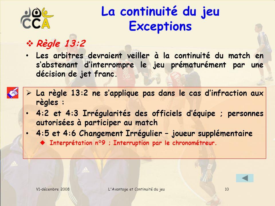 La continuité du jeu Exceptions L Avantage et Continuité du jeuV1-décembre 2008 Règle 13:2 Les arbitres devraient veiller à la continuité du match en sabstenant dinterrompre le jeu prématurément par une décision de jet franc.