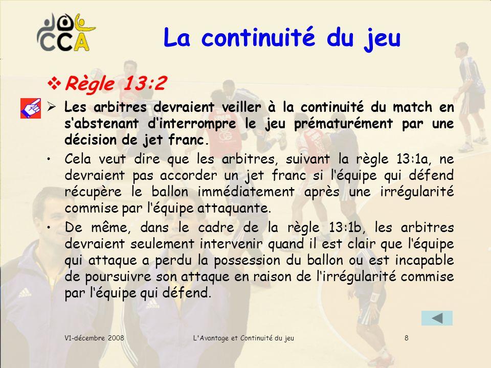 La continuité du jeu L Avantage et Continuité du jeuV1-décembre 2008 Règle 13:2 Les arbitres devraient veiller à la continuité du match en sabstenant dinterrompre le jeu prématurément par une décision de jet franc.