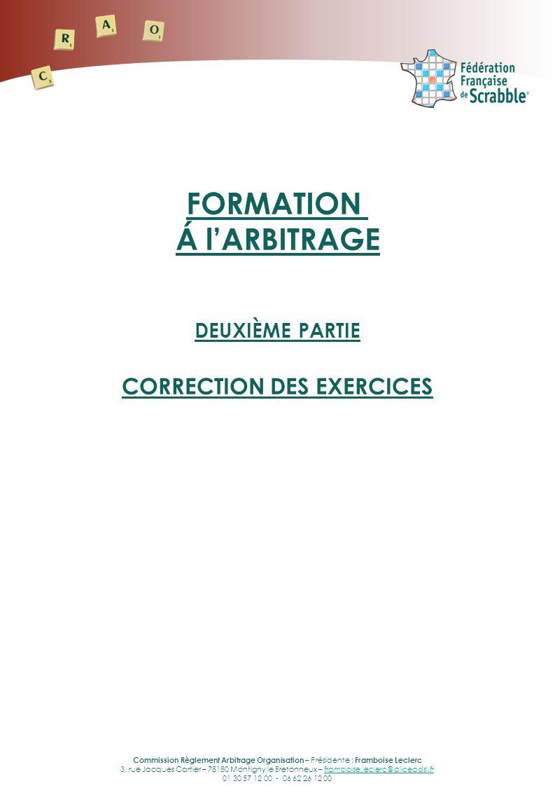 Commission Règlement Arbitrage Organisation – Présidente : Framboise Leclerc 3, rue Jacques Cartier – 78180 Montigny le Bretonneux – framboise.leclerc@aliceadsl.frframboise.leclerc@aliceadsl.fr 01 30 57 12 00 - 06 62 26 12 00 FORMATION Á lARBITRAGE DEUXIÈME PARTIE CORRECTION DES EXERCICES