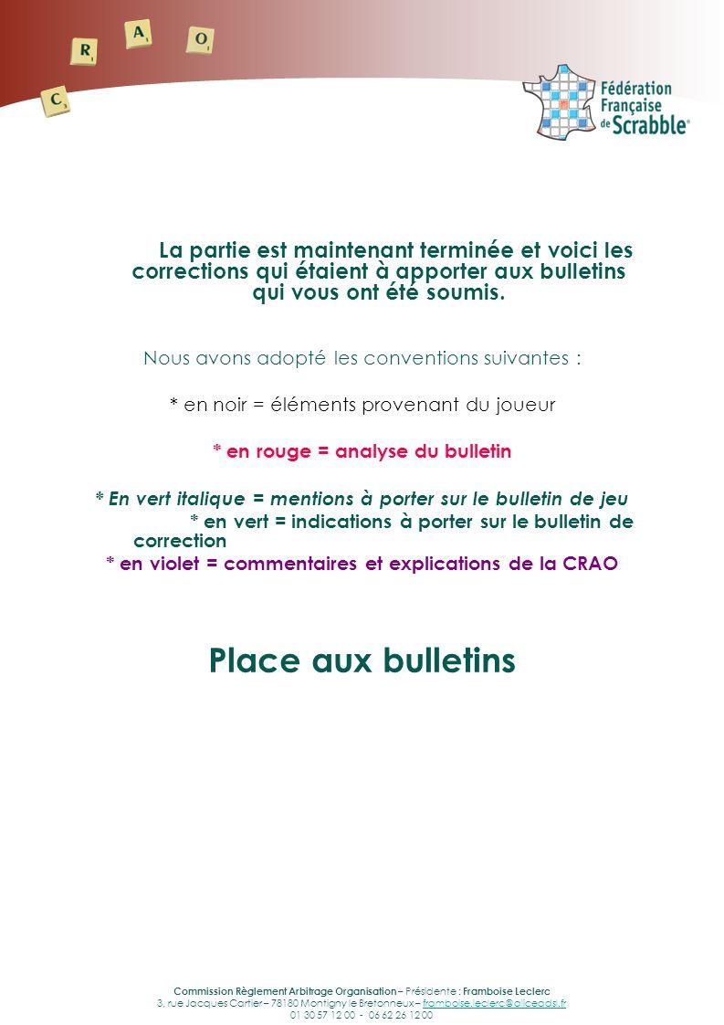 Commission Règlement Arbitrage Organisation – Présidente : Framboise Leclerc 3, rue Jacques Cartier – 78180 Montigny le Bretonneux – framboise.leclerc@aliceadsl.frframboise.leclerc@aliceadsl.fr 01 30 57 12 00 - 06 62 26 12 00 La partie est maintenant terminée et voici les corrections qui étaient à apporter aux bulletins qui vous ont été soumis.