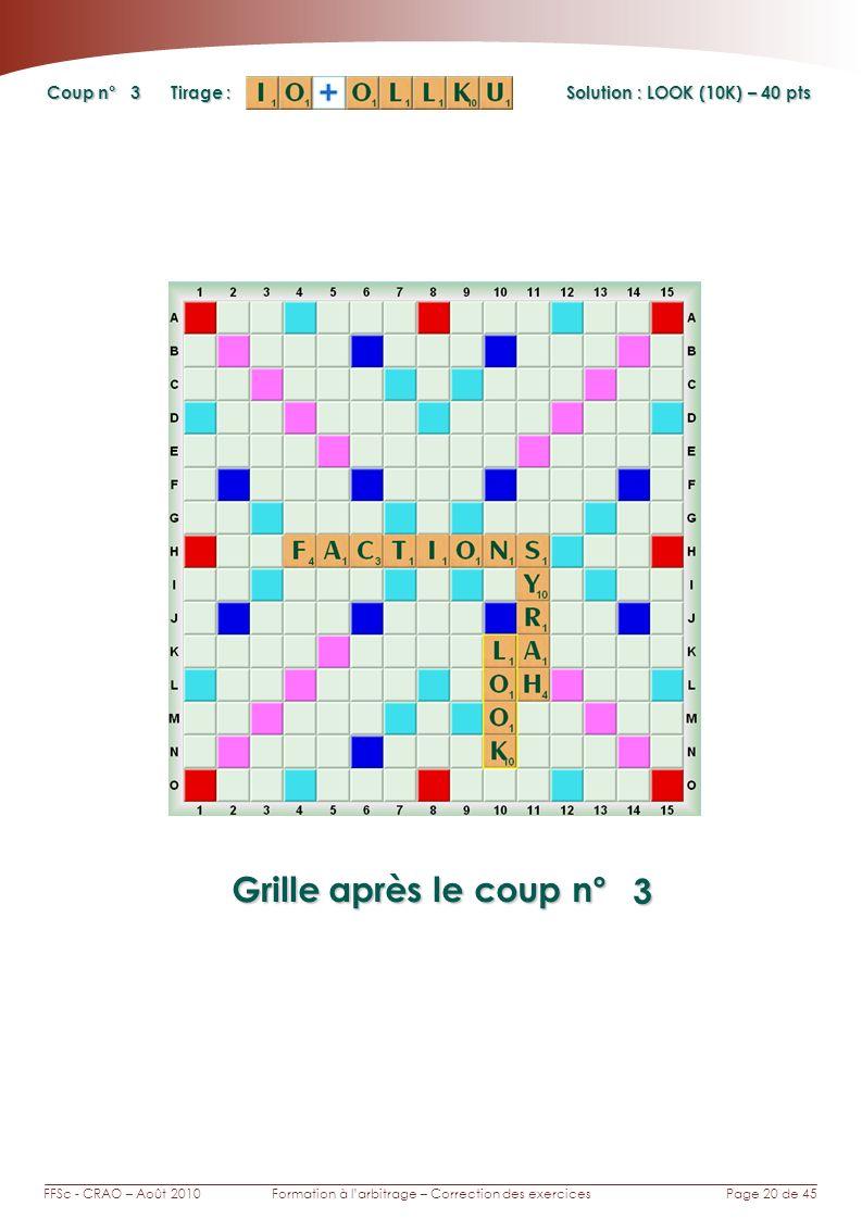 Page 20 de 45FFSc - CRAO – Août 2010Formation à larbitrage – Correction des exercices Coup n° Tirage : Grille après le coup n° 3 3 Solution : LOOK (10K) – 40 pts