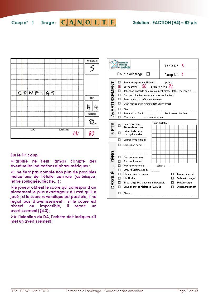 Page 3 de 45FFSc - CRAO – Août 2010Formation à larbitrage – Correction des exercices Coup n° Tirage : Solution : FACTION (H4) – 82 pts 1 Sur le 1 er c