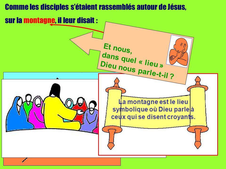 Comme les disciples sétaient rassemblés autour de Jésus, sur la montagne, il leur disait : La montagne est le lieu symbolique où Dieu parle à ceux qui