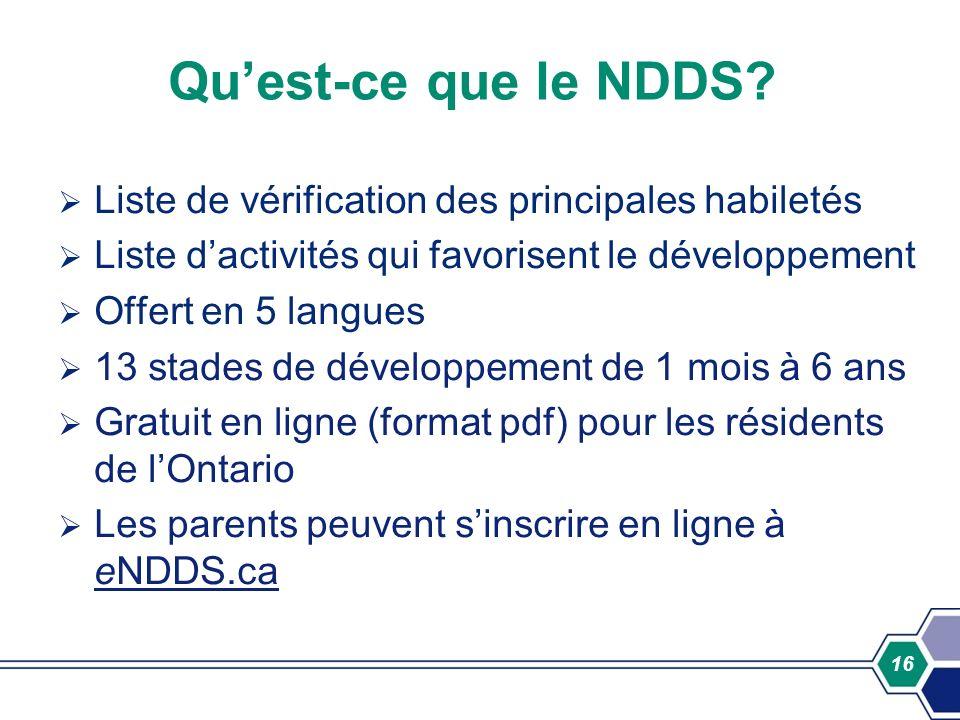 16 Quest-ce que le NDDS? Liste de vérification des principales habiletés Liste dactivités qui favorisent le développement Offert en 5 langues 13 stade