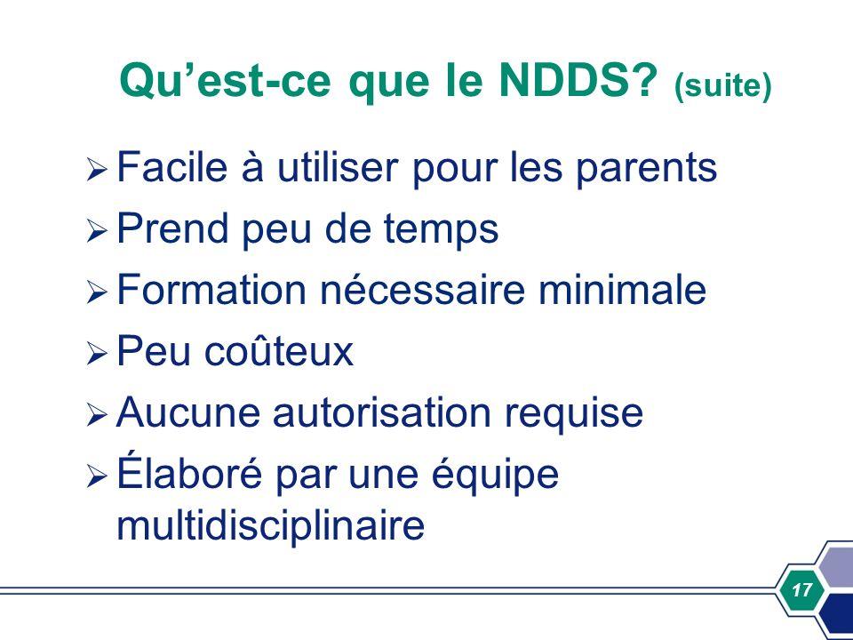 17 Quest-ce que le NDDS? (suite) Facile à utiliser pour les parents Prend peu de temps Formation nécessaire minimale Peu coûteux Aucune autorisation r