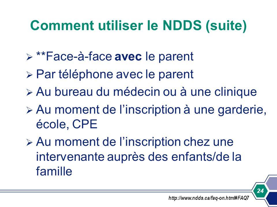 24 Comment utiliser le NDDS (suite) **Face-à-face avec le parent Par téléphone avec le parent Au bureau du médecin ou à une clinique Au moment de lins