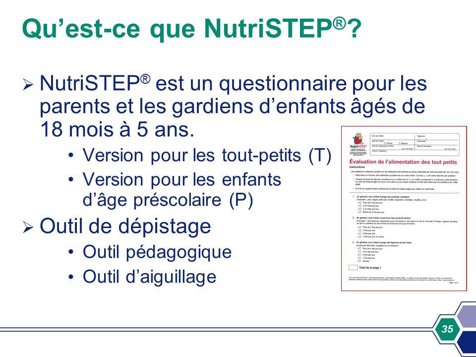 35 Quest-ce que NutriSTEP ® ? NutriSTEP ® est un questionnaire pour les parents et les gardiens denfants âgés de 18 mois à 5 ans. Version pour les tou