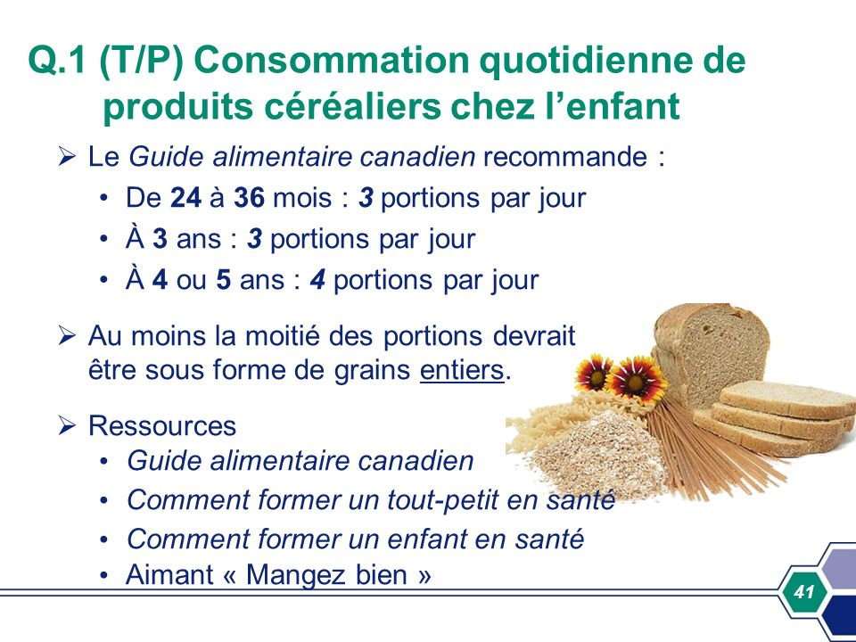 41 Q.1 (T/P) Consommation quotidienne de produits céréaliers chez lenfant Le Guide alimentaire canadien recommande : De 24 à 36 mois : 3 portions par