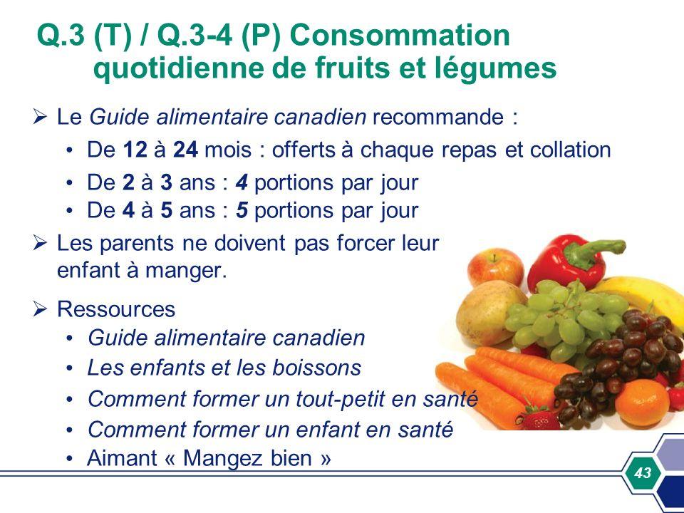 43 Q.3 (T) / Q.3-4 (P) Consommation quotidienne de fruits et légumes Le Guide alimentaire canadien recommande : De 12 à 24 mois : offerts à chaque rep