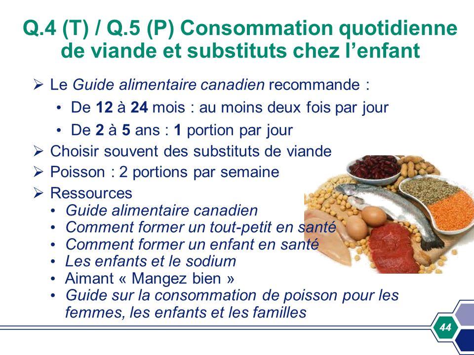 44 Q.4 (T) / Q.5 (P) Consommation quotidienne de viande et substituts chez lenfant Le Guide alimentaire canadien recommande : De 12 à 24 mois : au moi
