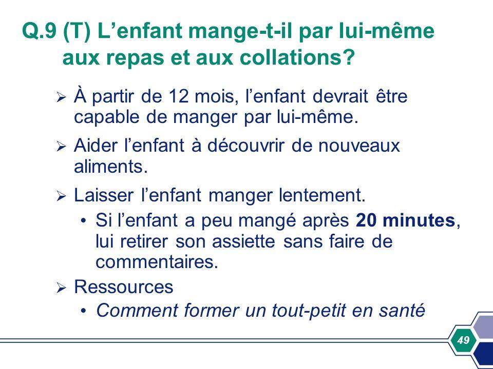 49 Q.9 (T) Lenfant mange-t-il par lui-même aux repas et aux collations? À partir de 12 mois, lenfant devrait être capable de manger par lui-même. Aide