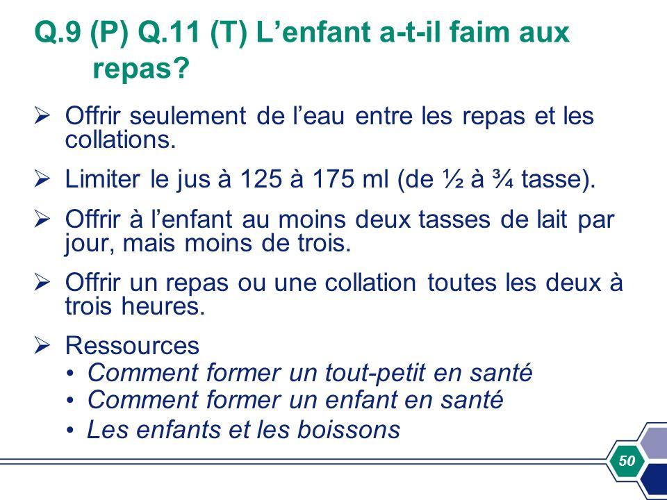 50 Q.9 (P) Q.11 (T) Lenfant a-t-il faim aux repas? Offrir seulement de leau entre les repas et les collations. Limiter le jus à 125 à 175 ml (de ½ à ¾
