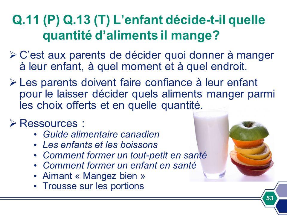 53 Q.11 (P) Q.13 (T) Lenfant décide-t-il quelle quantité daliments il mange? Cest aux parents de décider quoi donner à manger à leur enfant, à quel mo