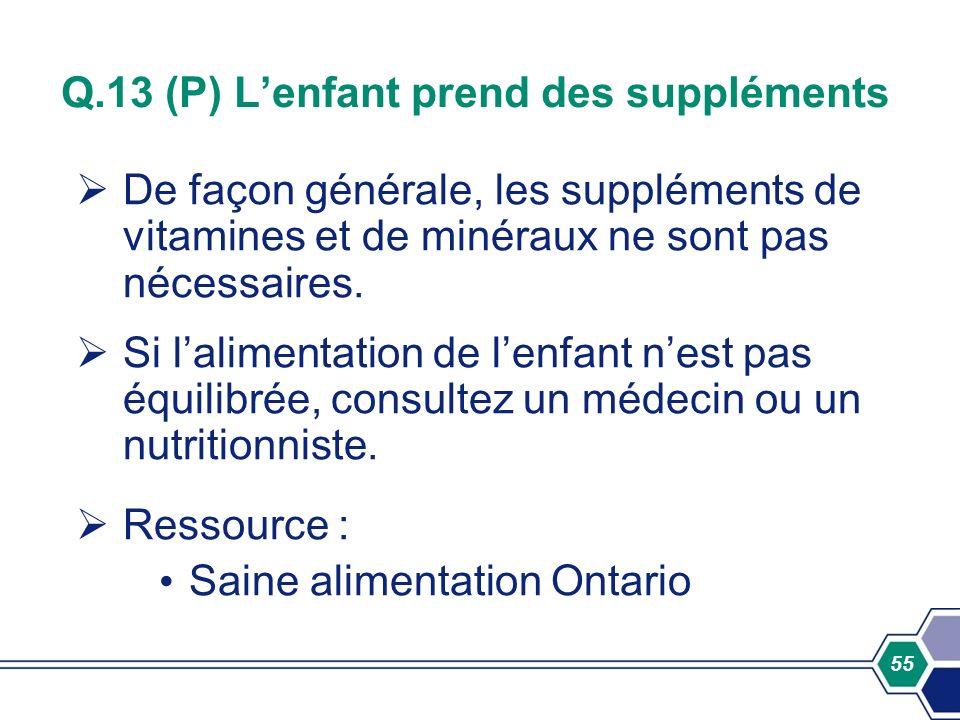 55 Q.13 (P) Lenfant prend des suppléments De façon générale, les suppléments de vitamines et de minéraux ne sont pas nécessaires. Si lalimentation de