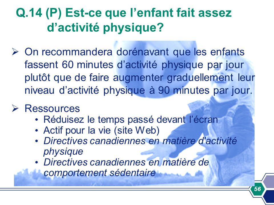 56 Q.14 (P) Est-ce que lenfant fait assez dactivité physique? On recommandera dorénavant que les enfants fassent 60 minutes dactivité physique par jou