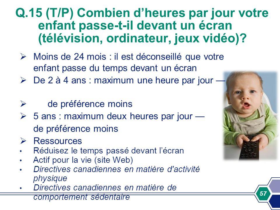 57 Q.15 (T/P) Combien dheures par jour votre enfant passe-t-il devant un écran (télévision, ordinateur, jeux vidéo)? Moins de 24 mois : il est déconse