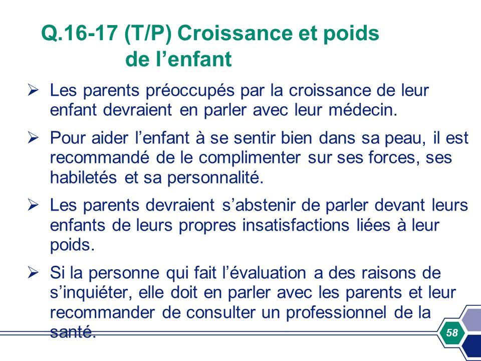 58 Q.16-17 (T/P) Croissance et poids de lenfant Les parents préoccupés par la croissance de leur enfant devraient en parler avec leur médecin. Pour ai