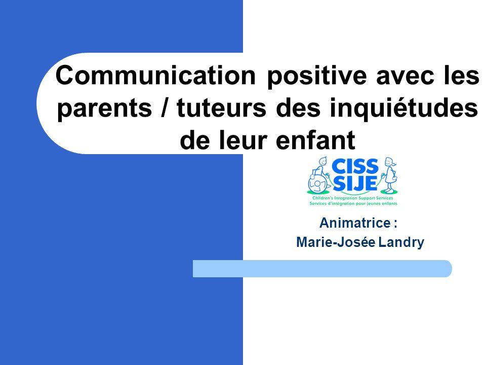 Communication positive avec les parents / tuteurs des inquiétudes de leur enfant Animatrice : Marie-Josée Landry