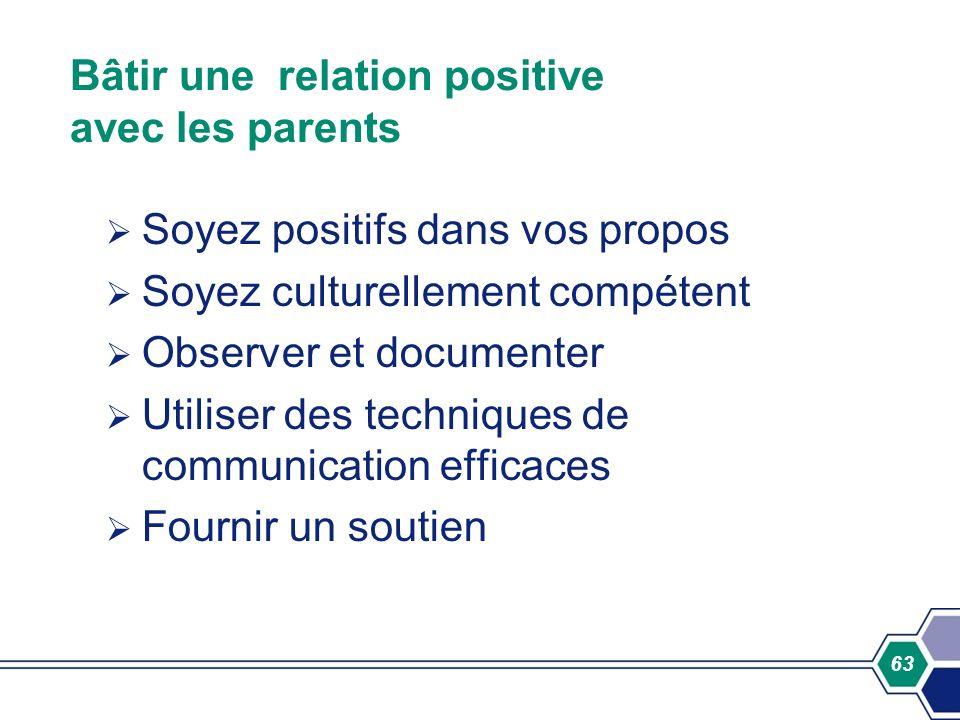 63 Bâtir une relation positive avec les parents Soyez positifs dans vos propos Soyez culturellement compétent Observer et documenter Utiliser des tech