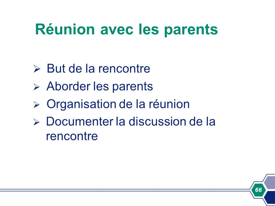 66 Réunion avec les parents But de la rencontre Aborder les parents Organisation de la réunion Documenter la discussion de la rencontre