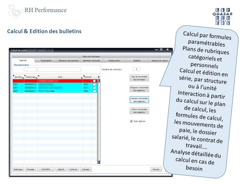 RH Performance Calcul & Edition des bulletins Calcul par formules paramétrables Plans de rubriques catégoriels et personnels Calcul et édition en série, par structure ou à lunité Interaction à partir du calcul sur le plan de calcul, les formules de calcul, les mouvements de paie, le dossier salarié, le contrat de travail….