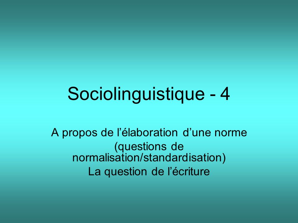 Sociolinguistique - 4 A propos de lélaboration dune norme (questions de normalisation/standardisation) La question de lécriture