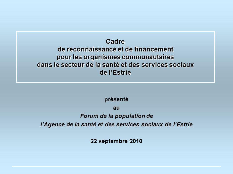 Cadre de reconnaissance et de financement pour les organismes communautaires dans le secteur de la santé et des services sociaux de lEstrie présenté au Forum de la population de lAgence de la santé et des services sociaux de lEstrie 22 septembre 2010
