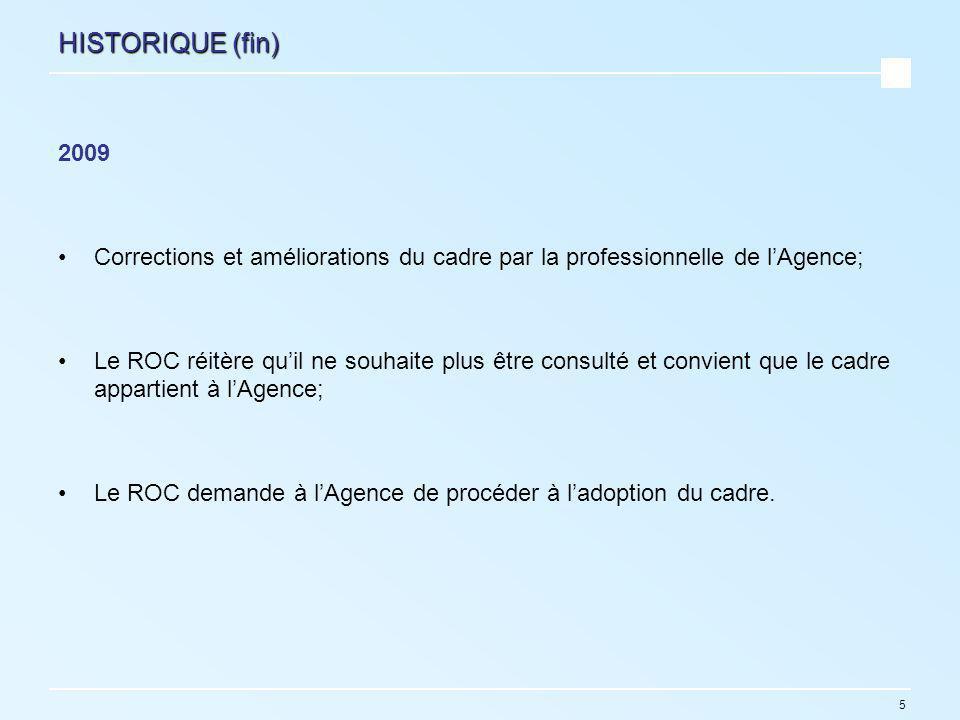 5 HISTORIQUE (fin) 2009 Corrections et améliorations du cadre par la professionnelle de lAgence; Le ROC réitère quil ne souhaite plus être consulté et convient que le cadre appartient à lAgence; Le ROC demande à lAgence de procéder à ladoption du cadre.