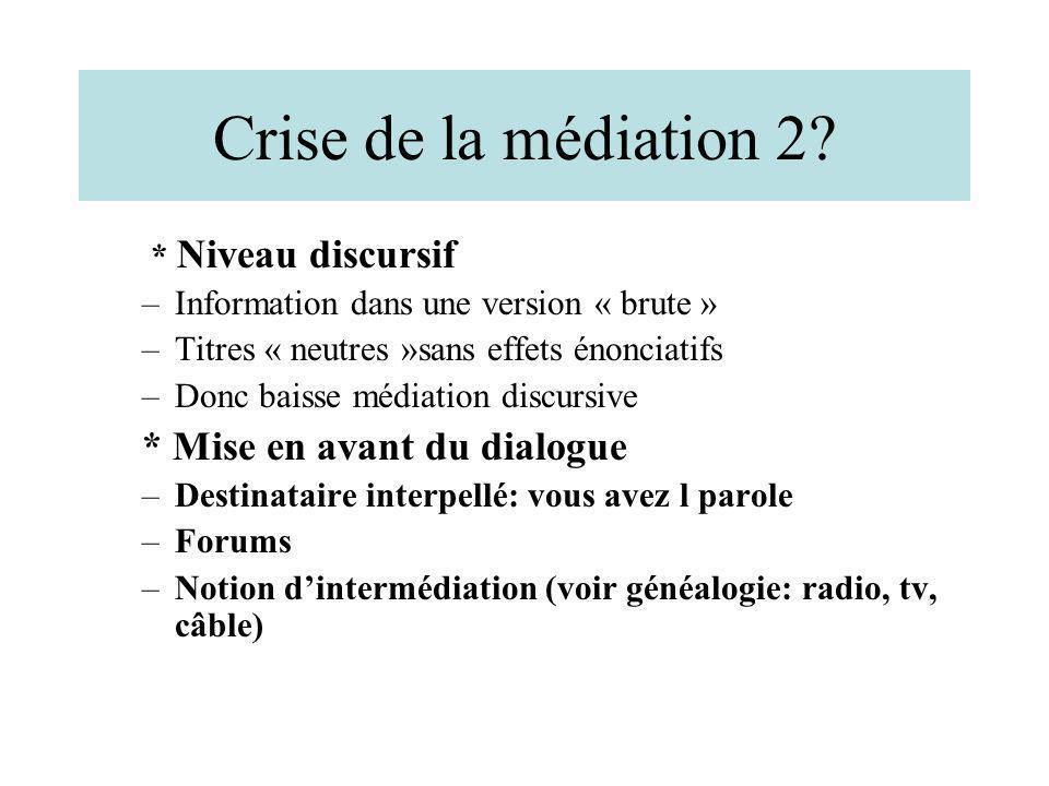 Crise de la médiation 2? * Niveau discursif –Information dans une version « brute » –Titres « neutres »sans effets énonciatifs –Donc baisse médiation