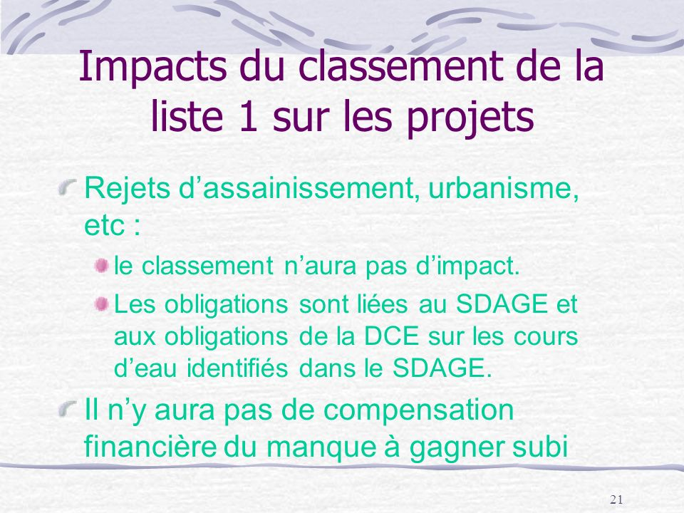 21 Impacts du classement de la liste 1 sur les projets Rejets dassainissement, urbanisme, etc : le classement naura pas dimpact. Les obligations sont