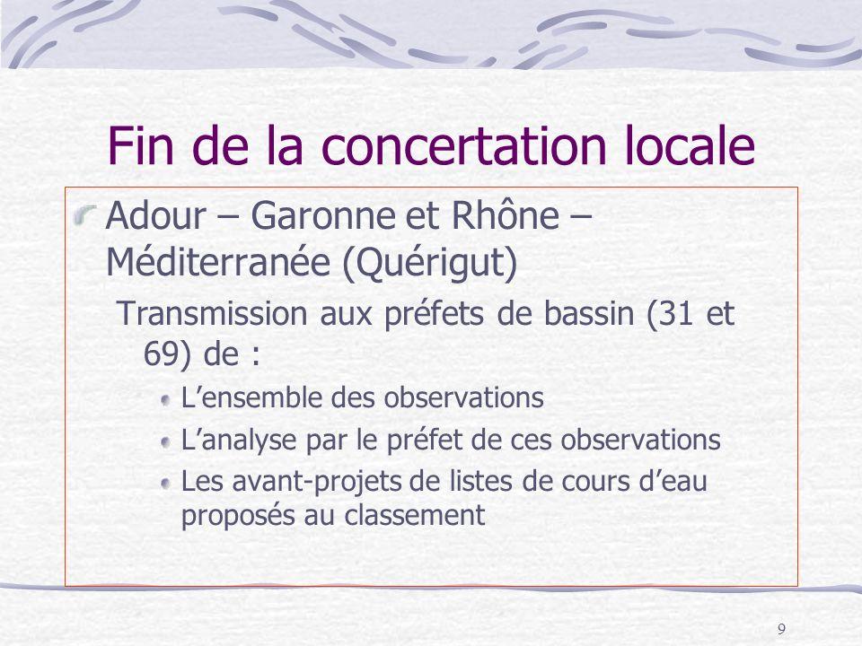 9 Fin de la concertation locale Adour – Garonne et Rhône – Méditerranée (Quérigut) Transmission aux préfets de bassin (31 et 69) de : Lensemble des ob