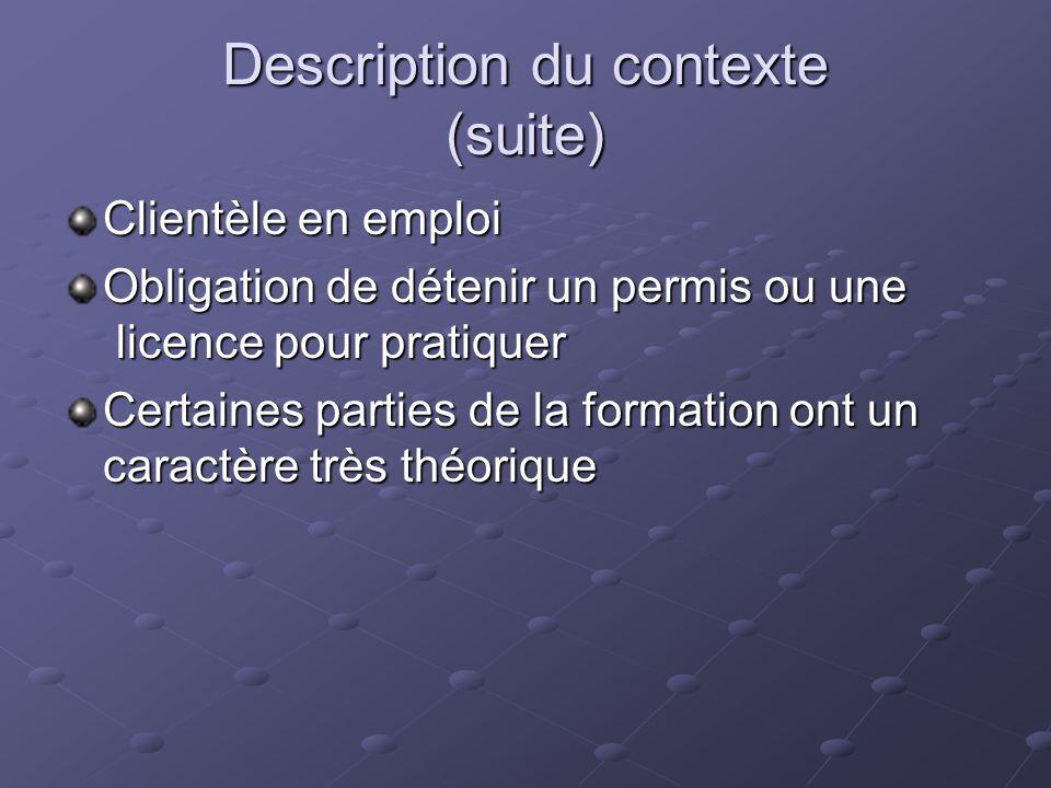 Description du contexte (suite) Clientèle en emploi Obligation de détenir un permis ou une licence pour pratiquer Certaines parties de la formation ont un caractère très théorique