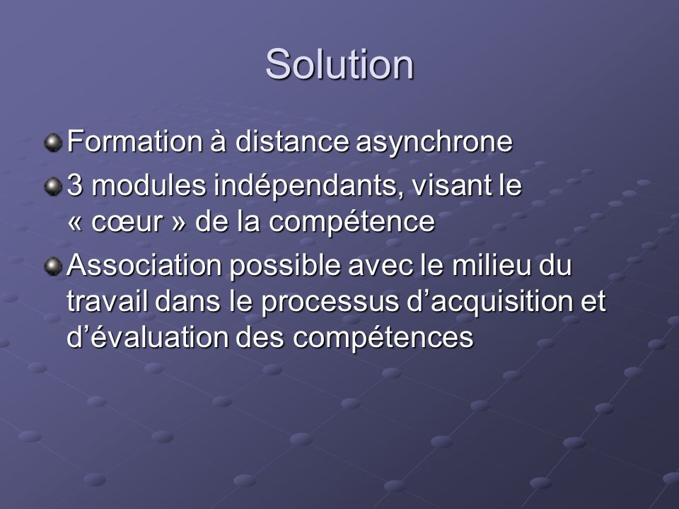 Solution Formation à distance asynchrone 3 modules indépendants, visant le « cœur » de la compétence Association possible avec le milieu du travail dans le processus dacquisition et dévaluation des compétences