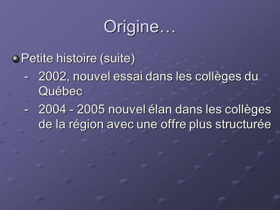Origine… Petite histoire (suite) - 2002, nouvel essai dans les collèges du Québec - 2002, nouvel essai dans les collèges du Québec - 2004 - 2005 nouvel élan dans les collèges de la région avec une offre plus structurée - 2004 - 2005 nouvel élan dans les collèges de la région avec une offre plus structurée