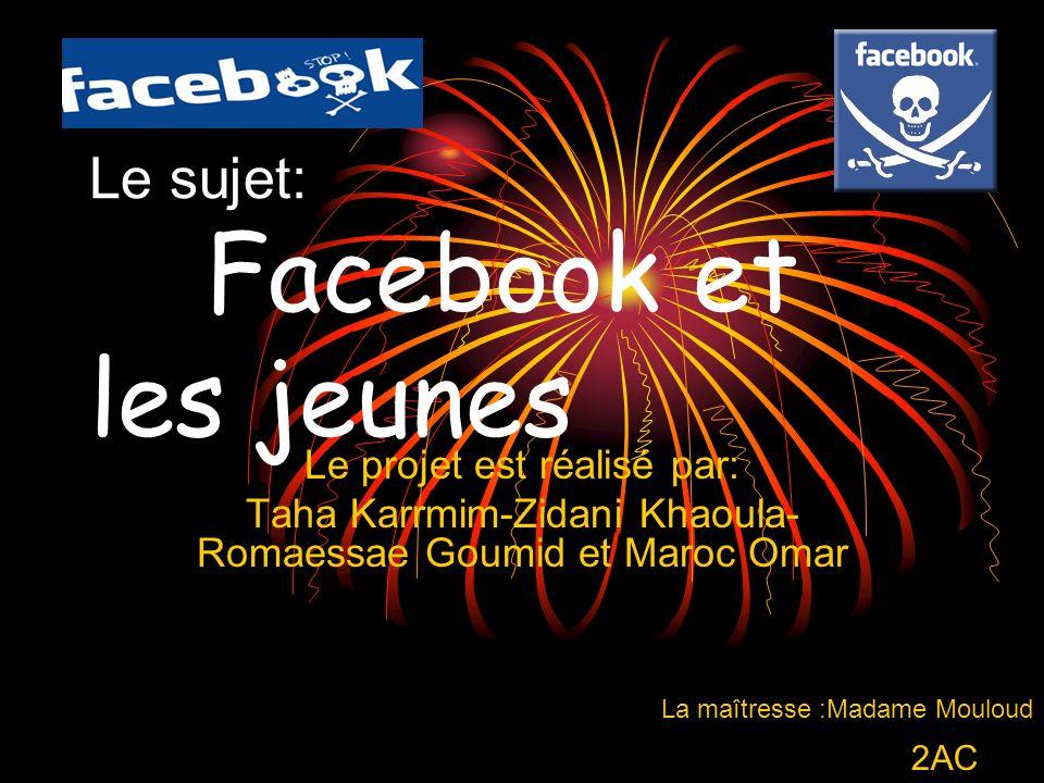 Le sujet: Facebook et les jeunes Le projet est réalisé par: Taha Karrmim-Zidani Khaoula- Romaessae Goumid et Maroc Omar La maîtresse :Madame Mouloud 2