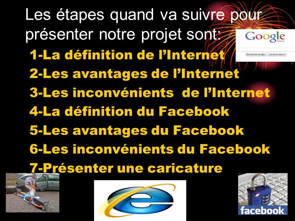 Les étapes quand va suivre pour présenter notre projet sont: 1-La définition de lInternet 2-Les avantages de lInternet 3-Les inconvénients de lInterne