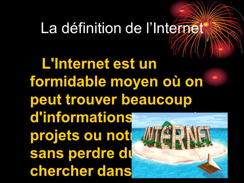La définition de lInternet L'Internet est un formidable moyen où on peut trouver beaucoup d'informations pour notre projets ou notre exposés sans perd
