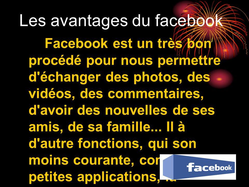 Les avantages du facebook Facebook est un très bon procédé pour nous permettre d'échanger des photos, des vidéos, des commentaires, d'avoir des nouvel