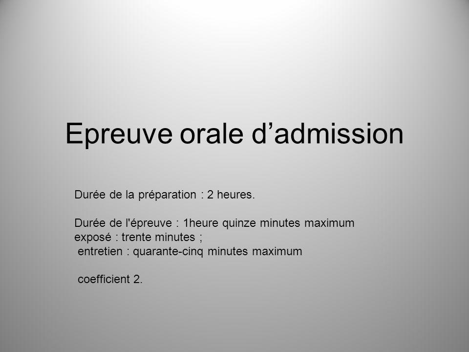 Epreuve orale dadmission Durée de la préparation : 2 heures. Durée de l'épreuve : 1heure quinze minutes maximum exposé : trente minutes ; entretien :