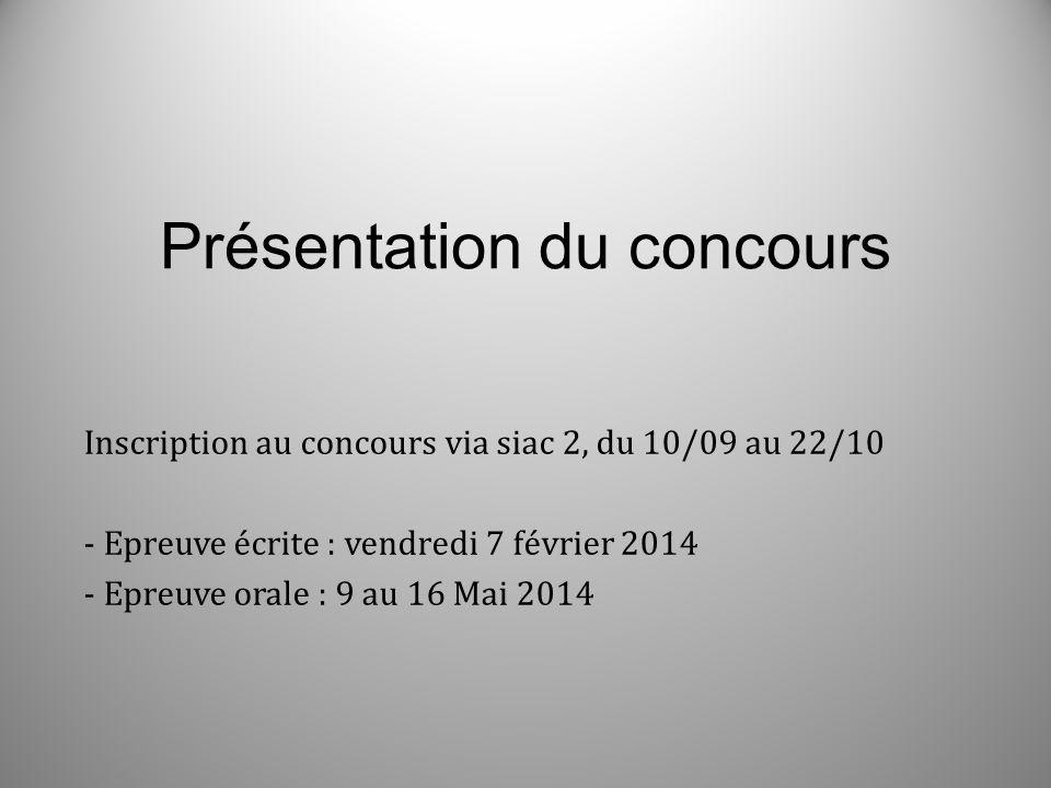 Présentation du concours Inscription au concours via siac 2, du 10/09 au 22/10 - Epreuve écrite : vendredi 7 février 2014 - Epreuve orale : 9 au 16 Ma