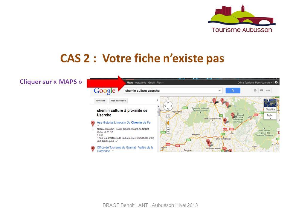 CAS 2 : Votre fiche nexiste pas Cliquer sur « MAPS » BRAGE Benoît - ANT - Aubusson Hiver 2013