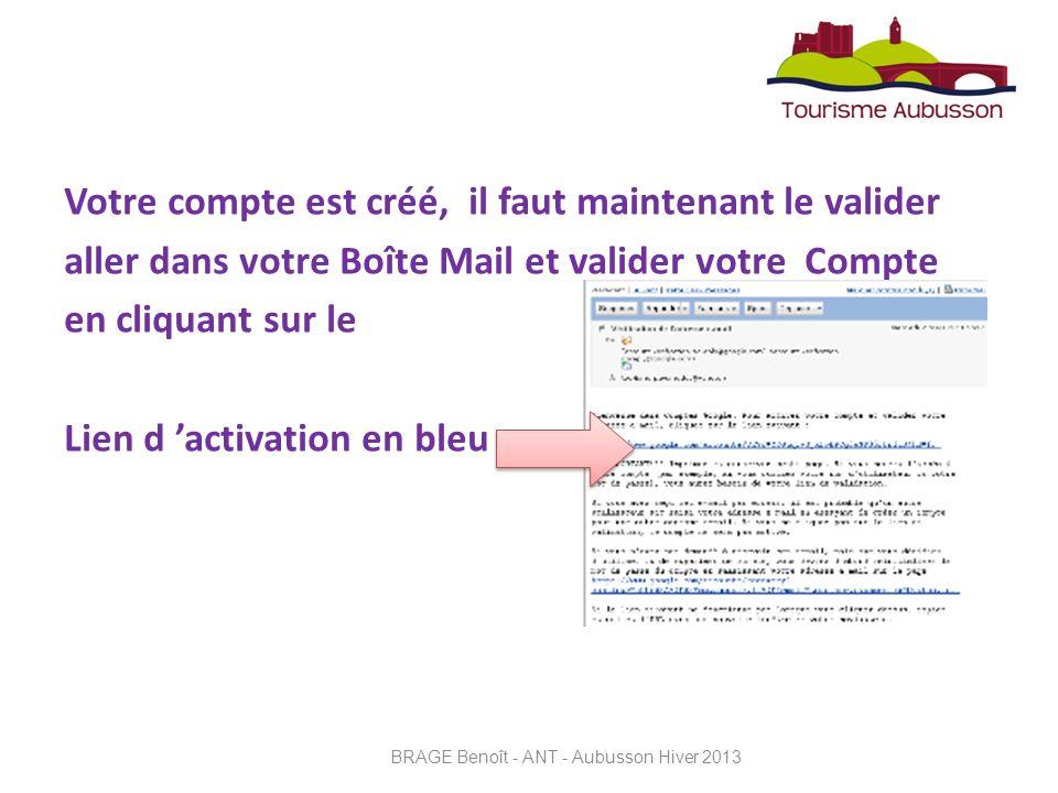 Votre compte est créé, il faut maintenant le valider aller dans votre Boîte Mail et valider votre Compte en cliquant sur le Lien d activation en bleu BRAGE Benoît - ANT - Aubusson Hiver 2013