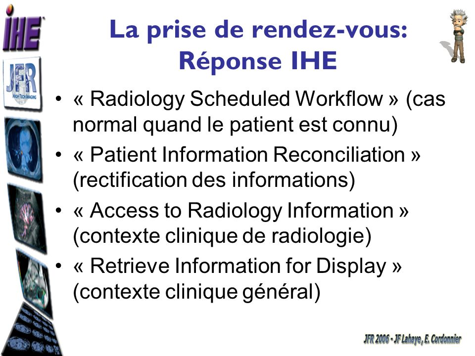 La prise de rendez-vous: Réponse IHE « Radiology Scheduled Workflow » (cas normal quand le patient est connu) « Patient Information Reconciliation » (rectification des informations) « Access to Radiology Information » (contexte clinique de radiologie) « Retrieve Information for Display » (contexte clinique général)