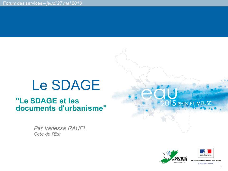 1 Forum des services – jeudi 27 mai 2010 Le SDAGE Par Vanessa RAUEL Cete de l Est Le SDAGE et les documents d urbanisme