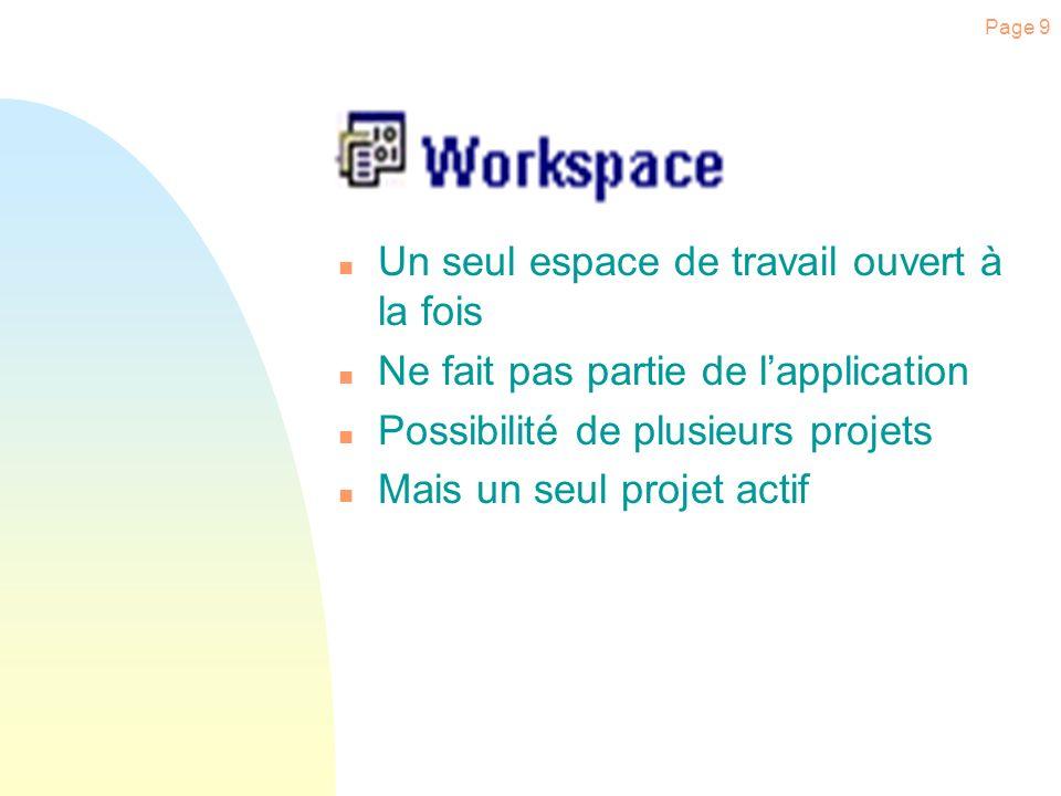 Page 9 n Un seul espace de travail ouvert à la fois n Ne fait pas partie de lapplication n Possibilité de plusieurs projets n Mais un seul projet actif
