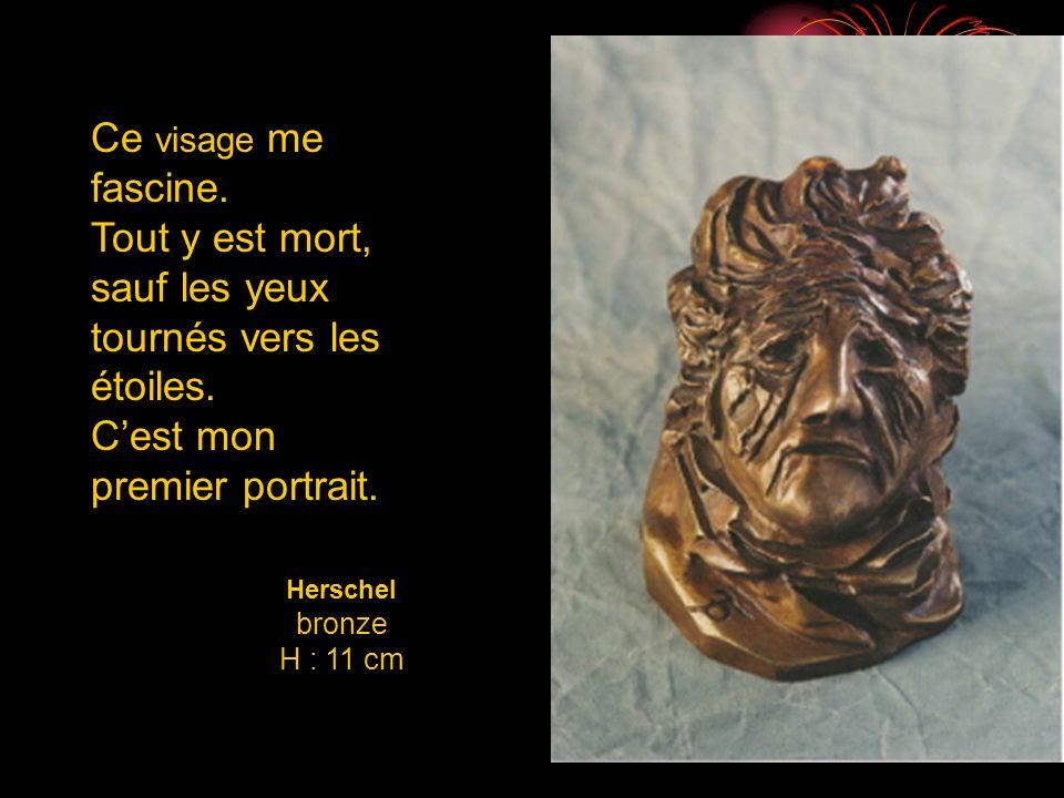 Herschel bronze H : 11 cm Ce visage me fascine. Tout y est mort, sauf les yeux tournés vers les étoiles. Cest mon premier portrait.