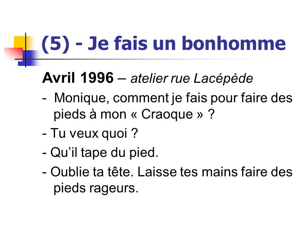 (5) - Je fais un bonhomme Avril 1996 – atelier rue Lacépède - Monique, comment je fais pour faire des pieds à mon « Craoque » ? - Tu veux quoi ? - Qui
