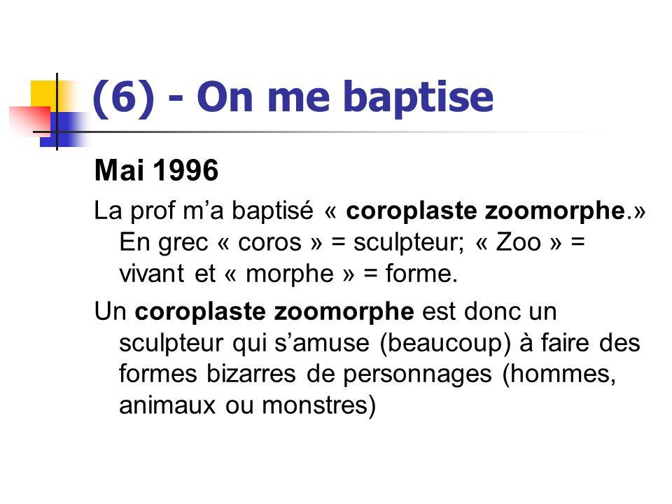(6) - On me baptise Mai 1996 La prof ma baptisé « coroplaste zoomorphe.» En grec « coros » = sculpteur; « Zoo » = vivant et « morphe » = forme. Un cor