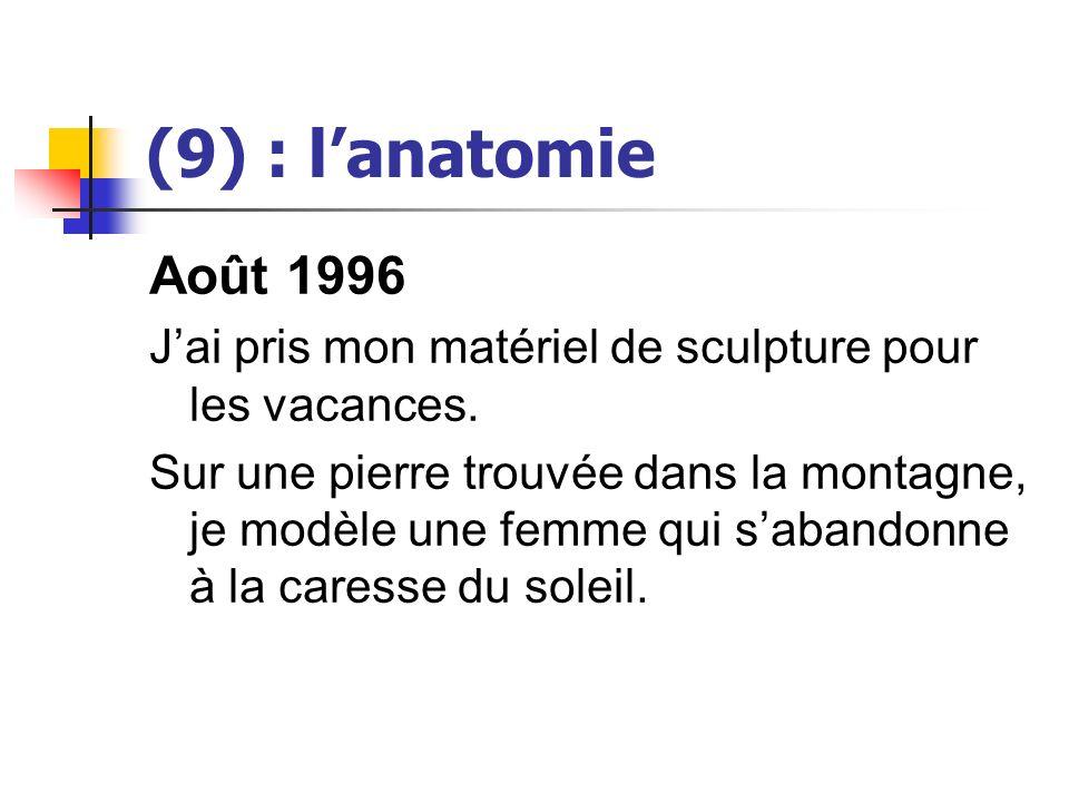 (9) : lanatomie Août 1996 Jai pris mon matériel de sculpture pour les vacances. Sur une pierre trouvée dans la montagne, je modèle une femme qui saban